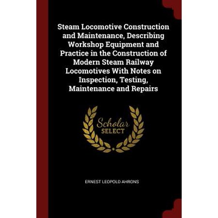Steam Locomotive Construction and Maintenance, Describing Workshop Equipment and Practice in the Construction of Modern Steam Railway Locomotives with Notes on Inspection, Testing, Maintenance and (The Electricians Guide To Inspection And Testing)