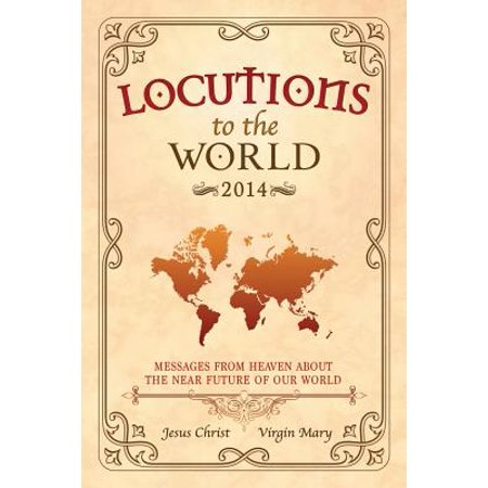 Locutions to the World 2014 - Messages from Heaven about the Near Future of Our