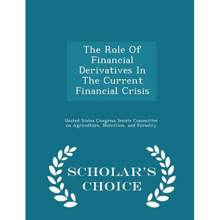 The Role Of Financial Derivatives In The Current Financial Crisis   Scholars Choice Edition