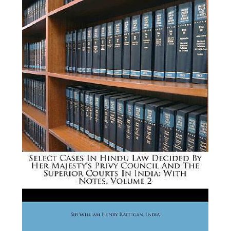 Select Cases In Hindu Law Decided By Her Majestys Privy Council And The Superior Courts In India  With Notes  Volume 2