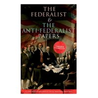 The Federalist & The Anti-Federalist Papers : Complete Collection: Including the U.S. Constitution, Declaration of Independence, Bill of Rights, Important Documents by the Founding Fathers & more