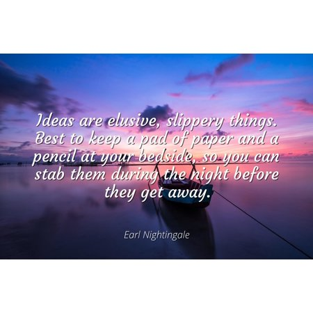 Earl Nightingale - Famous Quotes Laminated POSTER PRINT 24x20 - Ideas are elusive, slippery things. Best to keep a pad of paper and a pencil at your bedside, so you can stab them during the night bef - Theme Night Ideas