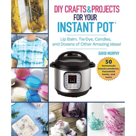 DIY Crafts & Projects for Your Instant Pot : Lip Balm, Tie-Dye, Candles, and Dozens of Other Amazing Ideas! ()