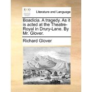 Boadicia. a Tragedy. as It Is Acted at the Theatre-Royal in Drury-Lane. by Mr. Glover.
