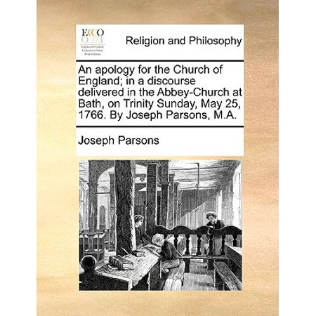 An Apology for the Church of England; In a Discourse Delivered in the Abbey-Church at Bath, on Trinity Sunday, May 25, 1766. by Joseph Parsons,