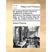 An Apology for the Church of England; In a Discourse Delivered in the Abbey-Church at Bath, on Trinity Sunday, May 25, 1766. by Joseph Parsons, M.A.