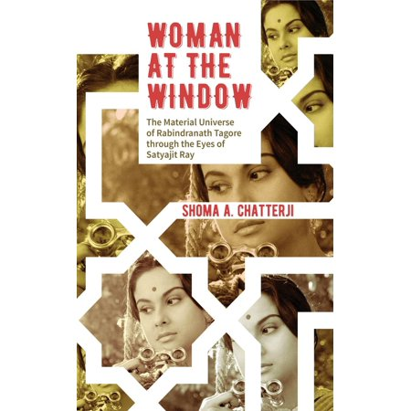 Woman at the Window: The Material Universe of Rabindranath Tagore Through  the Eyes of Satyajit Ray - eBook