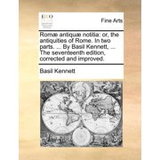 ROM Antiqu Notitia : Or, the Antiquities of Rome. in Two Parts. ... by Basil Kennett, ... the Seventeenth Edition, Corrected and Improved.