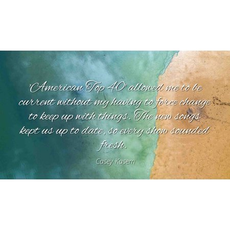Casey Kasem - Famous Quotes Laminated POSTER PRINT 24x20 - 'American Top 40' allowed me to be current without my having to force change to keep up with things. The new songs kept us up to date, so