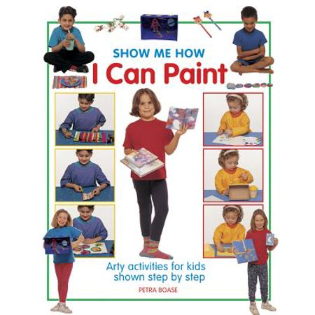 Show Me How I Can Paint : Arty Activities for Kids Shown Step by
