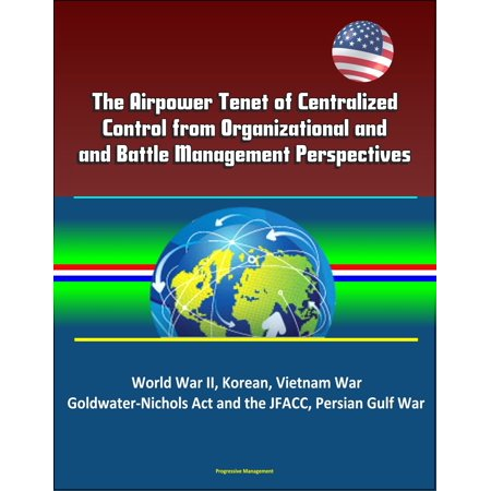 The Airpower Tenet of Centralized Control from Organizational and Battle Management Perspectives: World War II, Korean, Vietnam War, Goldwater-Nichols Act and the JFACC, Persian Gulf War - eBook