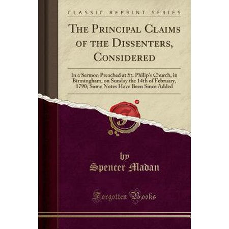 - The Principal Claims of the Dissenters, Considered: In a Sermon Preached at St. Philip's Church, in Birmingham, on Sunday the 14th of February, 1790; Some Notes Have Been Since Added (Classic Reprint)