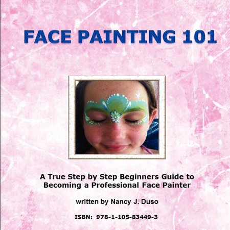 Face Painting 101 : A True Step by Step Beginners Guide to Becoming a Professional Face Painter