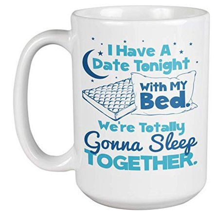 I Have A Date Tonight With My Bed Witty Funny Coffee & Tea Gift Mug For A Lazy Best Friend, Deep Sleeper, Sleep Lover, Sleepyhead, Coworker, Boss, Loved Ones, Men, And Women