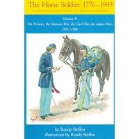 Horse Soldier, 18511880 : The Frontier, the Mexican War, the Civil War, the Indian Wars