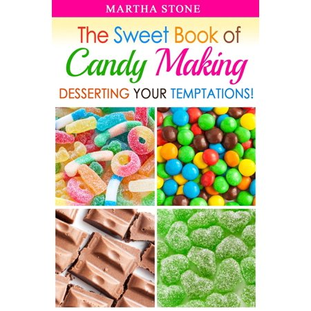 The Sweet Book of Candy Making: Desserting Your Temptations! -