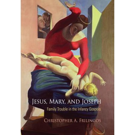 Jesus, Mary, and Joseph : Family Trouble in the Infancy Gospels
