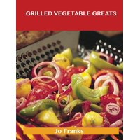 Grilled Vegetable Greats : Delicious Grilled Vegetable Recipes, the Top 100 Grilled Vegetable Recipes