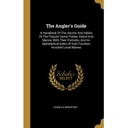 The Angler's Guide : A Handbook Of The Haunts And Habits Of The Popular Game Fishes, Inland And Marine, With Their Portraits, And An Alphabetical Index Of Over Fourteen Hundred Local Names