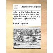 Julia : Or, the Italian Lover. a Tragedy. as It Is Acted at the Theatre-Royal, in Drury-Lane. by Robert Jephson, Esq.