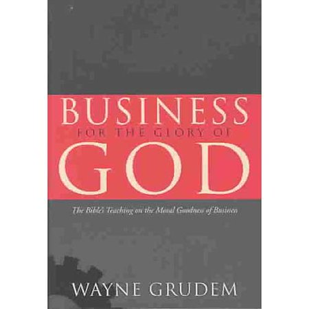 Business For The Glory Of God  The Bibles Teaching On The Moral Goodness Of Business