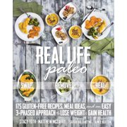 Real Life Paleo : 175 Gluten-Free Recipes, Meal Ideas, and an Easy 3-Phased Approach to Lose Weight & Gain Health