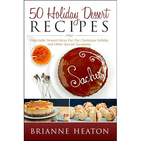 50 Holiday Dessert Recipes: Delectable Dessert Ideas For The Christmas Holidays And Other Special Occasions - Holiday Pastry Cookbook for Cheesecake, Christmas Cookies and More - - Dessert Ideas For Halloween