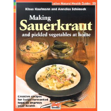 Making Sauerkraut and Pickled Vegetables at Home : Creative Recipes for Lactic-Fermented Food to Improve Your