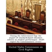 Closing the Achievement Gap : The Impact of Standards: Based Education Reform on Student Performance: Draft Report for Commissioners' Review