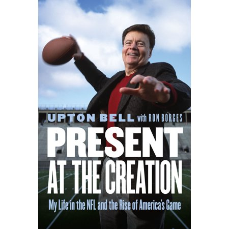 Present At The Creation   My Life In The Nfl And The Rise Of America S Game