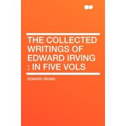 The Collected Writings of Edward Irving : In Five Vols