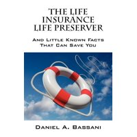 The Life Insurance Life Preserver : And Little Known Facts That Can Save You