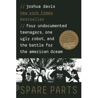 Spare Parts : Four Undocumented Teenagers, One Ugly Robot, and the Battle for the American Dream