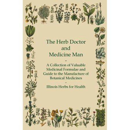 The Herb Doctor and Medicine Man - A Collection of Valuable Medicinal Formulae and Guide to the Manufacture of Botanical Medicines - Illinois Herbs for Health