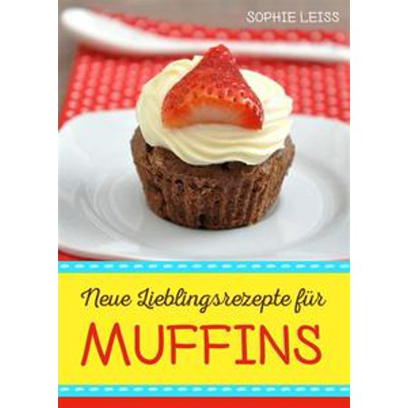 Neue Lieblingsrezepte für Muffins - Muffins und Cupcakes - kleine Kuchen für großen Genuss - Die besten Muffin-Ideen und Rezepte zum Backen - eBook