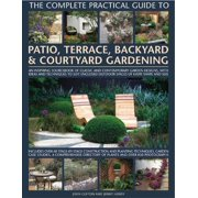 The Complete Practical Guide to Patio, Terrace, Backyard & Courtyard Gardening : How to Plan, Design and Plant Up Garden Courtyards, Walled Spaces, Patios, Terraces and Enclosed Backyards