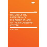 History of the Presbytery of Philadelphia, and of the Philadelphia Central