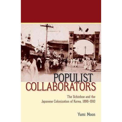 Populist Collaborators: The Ilchinhoe and the Japanese Colonization of Korea, 1896 1910