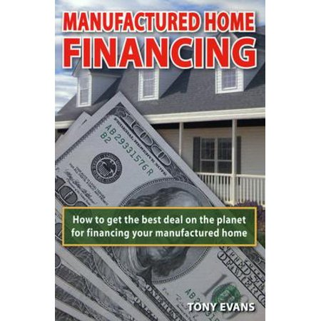 Manufactured Home Financing : How to Find the Best Deal on the Planet to Finance Your Manufactured