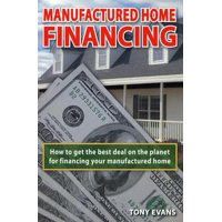 Manufactured Home Financing : How to Find the Best Deal on the Planet to Finance Your Manufactured Home