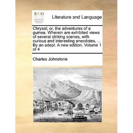Chrysal  Or  The Adventures Of A Guinea  Wherein Are Exhibited Views Of Several Striking Scenes  With Curious And Interesting Anecdotes      By An Ade