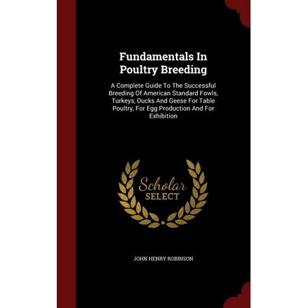 Fundamentals in Poultry Breeding : A Complete Guide to the Successful Breeding of American Standard Fowls, Turkeys, Ducks and Geese for Table Poultry, for Egg Production and for