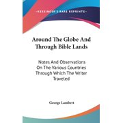 Around The Globe And Through Bible Lands: Notes And Observations On The Various Countries Through Which The Writer Traveled (Hardcover)