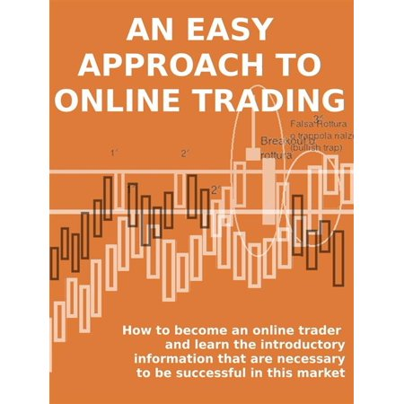 AN EASY APPROACH TO ONLINE TRADING. How to become an online trader and learn the introductory information that are necessary to be successful in this market - eBook - Online Trading Sites