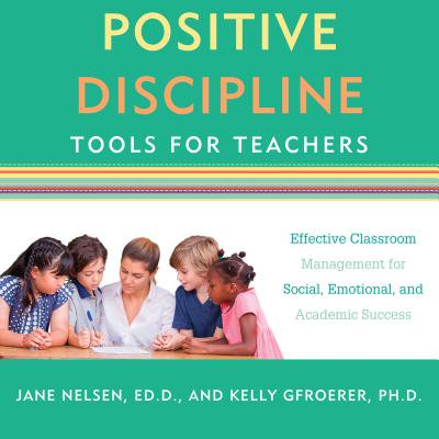 Positive Discipline Tools for Teachers : Effective Classroom Management for Social, Emotional, and Academic