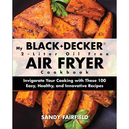 My BLACK+DECKER(R) 2-Liter Oil Free Air Fryer Cookbook: Invigorate Your Cooking With These 100 Easy, Healthy, and Innovative Recipes (Paperback) (Black Rum Recipes)