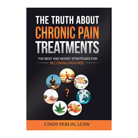 The Truth about Chronic Pain Treatments : The Best and Worst Strategies for Becoming Pain
