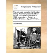 The Universal Obligation to Christian Charity. a Sermon Preach'd at Bow-Church, on the Second of March, 1723. Before the ... Society of Antient Britons; ... by John Peters, ...