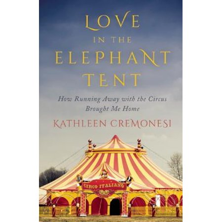 Love in the Elephant Tent : How Running Away with the Circus Brought Me -