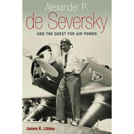Alexander P. de Seversky and the Quest for Air Power by